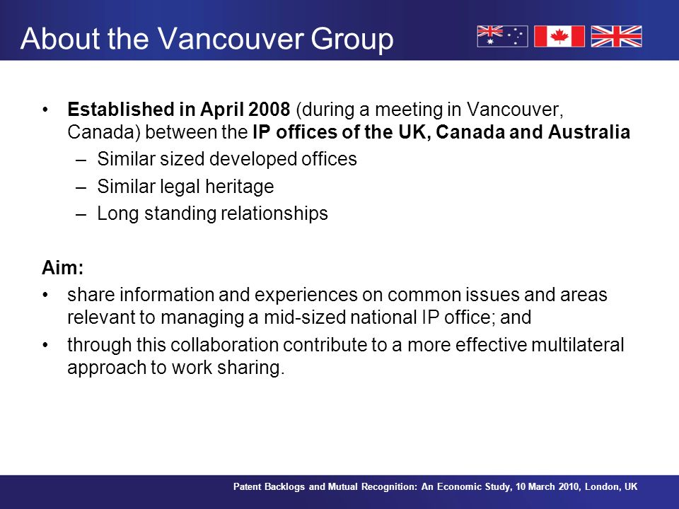 Patent Backlogs and Mutual Recognition: An Economic Study, 10 March 2010, London, UK About the Vancouver Group Established in April 2008 (during a meeting in Vancouver, Canada) between the IP offices of the UK, Canada and Australia –Similar sized developed offices –Similar legal heritage –Long standing relationships Aim: share information and experiences on common issues and areas relevant to managing a mid-sized national IP office; and through this collaboration contribute to a more effective multilateral approach to work sharing.