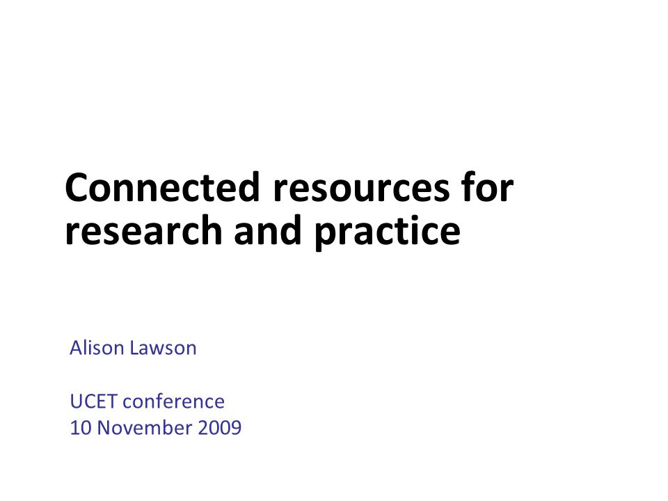 Connected resources for research and practice Alison Lawson UCET conference 10 November 2009
