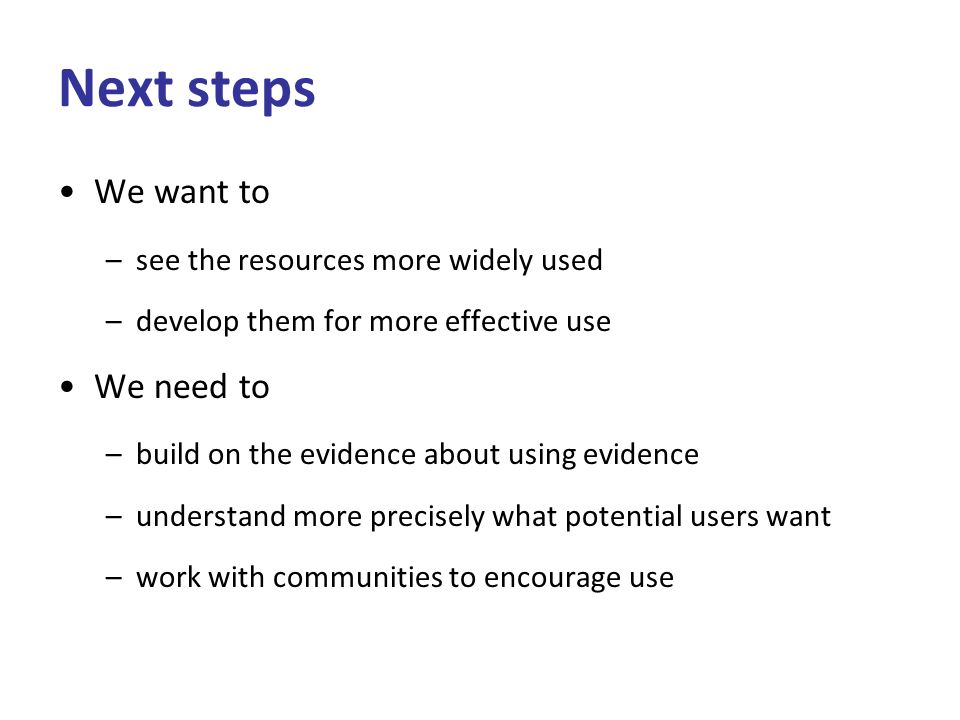 Next steps We want to –see the resources more widely used –develop them for more effective use We need to –build on the evidence about using evidence –understand more precisely what potential users want –work with communities to encourage use