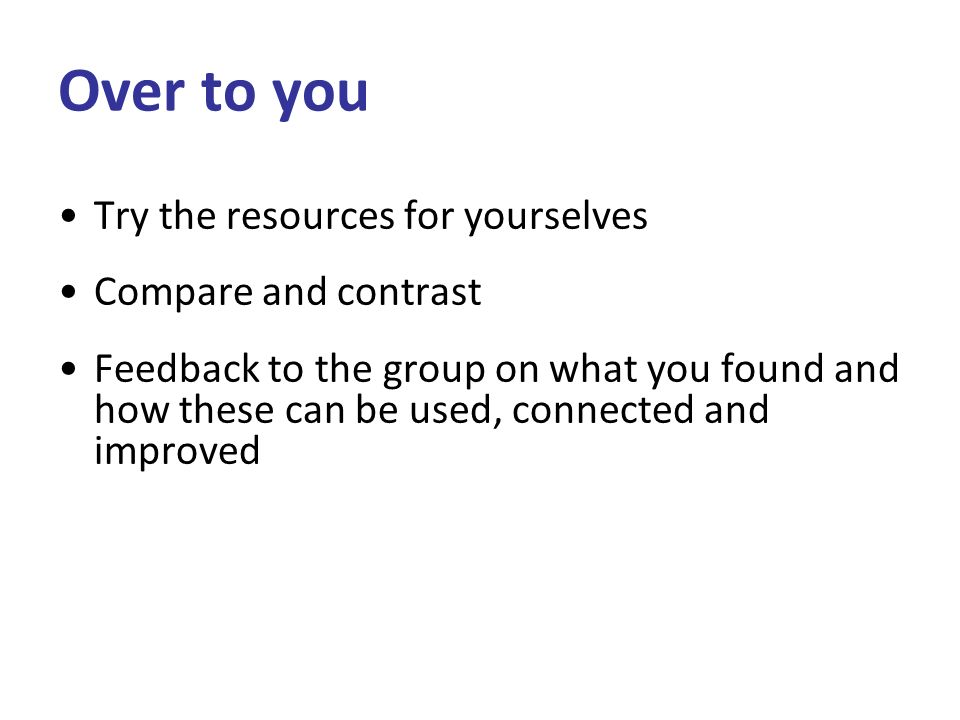 Over to you Try the resources for yourselves Compare and contrast Feedback to the group on what you found and how these can be used, connected and improved