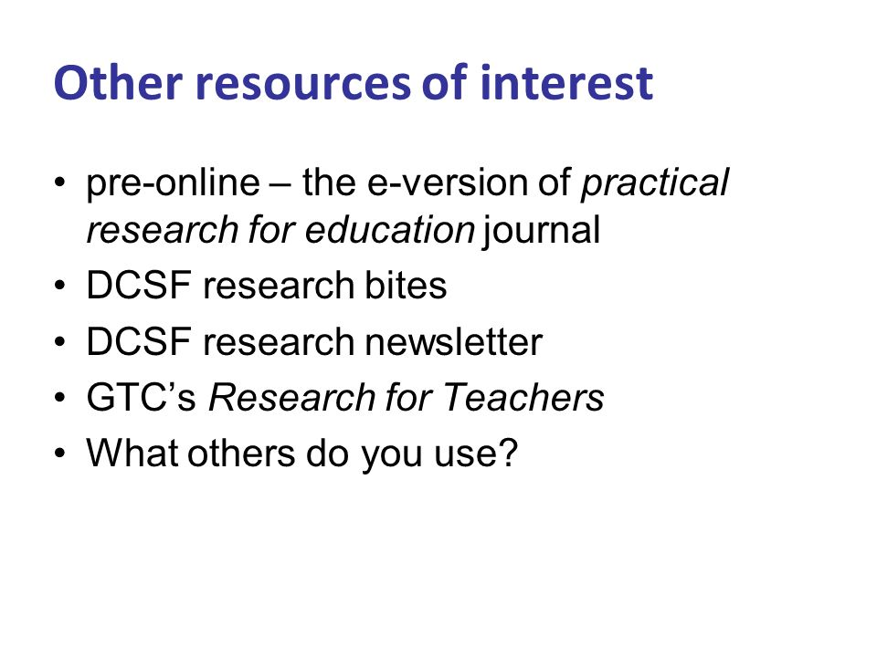 Other resources of interest pre-online – the e-version of practical research for education journal DCSF research bites DCSF research newsletter GTCs Research for Teachers What others do you use