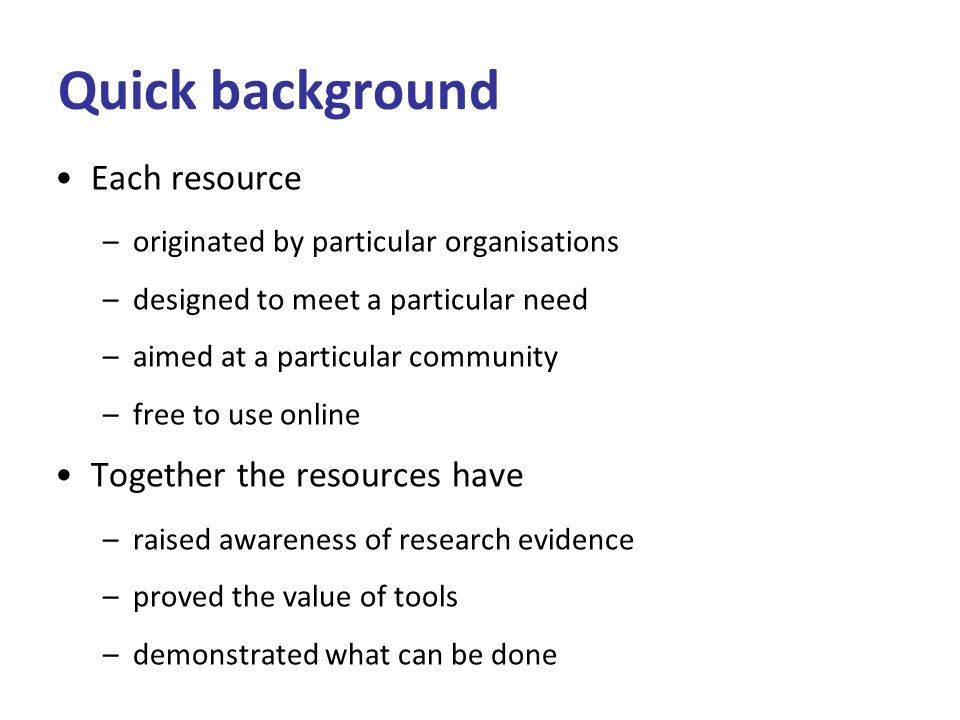 Quick background Each resource –originated by particular organisations –designed to meet a particular need –aimed at a particular community –free to use online Together the resources have –raised awareness of research evidence –proved the value of tools –demonstrated what can be done