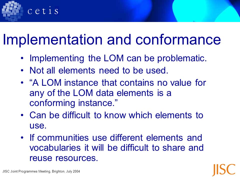 JISC Joint Programmes Meeting, Brighton, July 2004 Implementation and conformance Implementing the LOM can be problematic.
