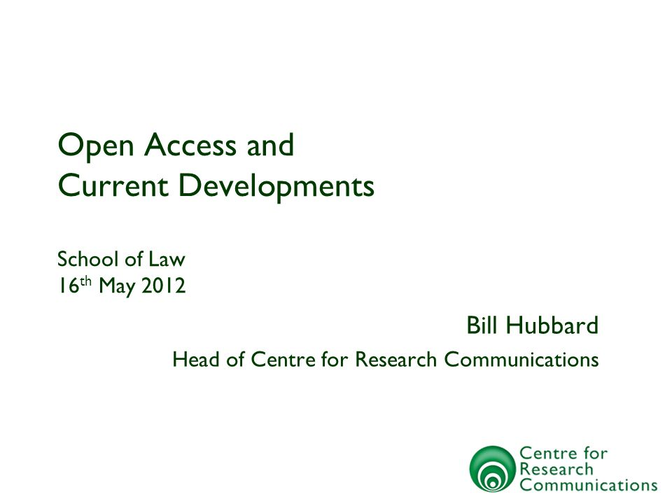 Open Access and Current Developments School of Law 16 th May 2012 Bill Hubbard Head of Centre for Research Communications