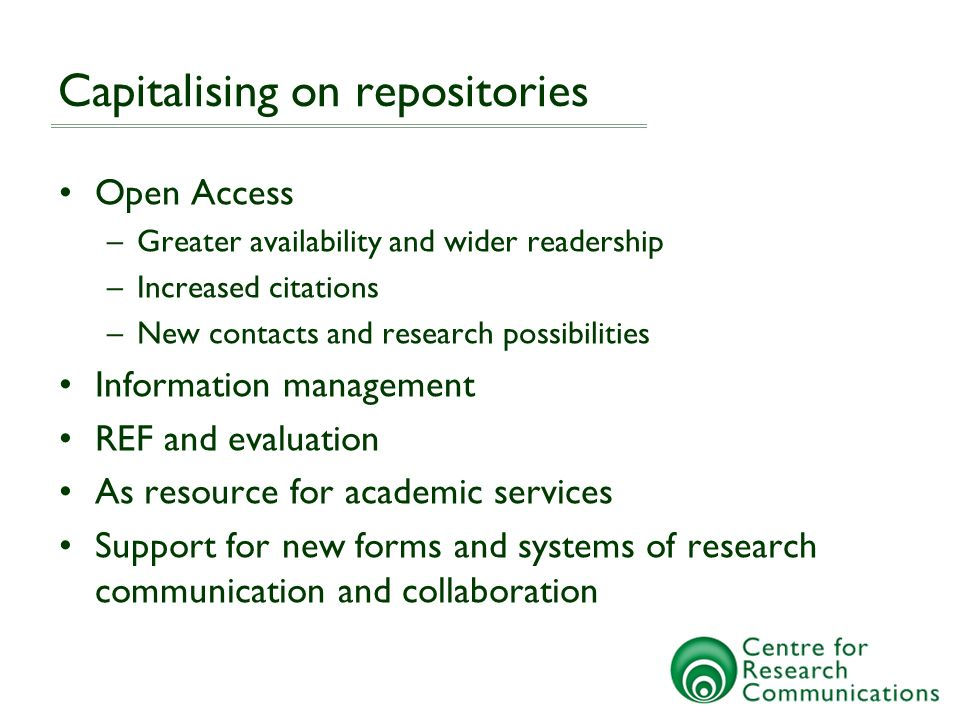 Capitalising on repositories Open Access –Greater availability and wider readership –Increased citations –New contacts and research possibilities Information management REF and evaluation As resource for academic services Support for new forms and systems of research communication and collaboration