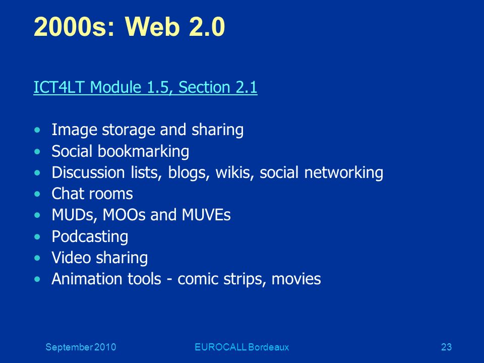 September 2010EUROCALL Bordeaux23 2000s: Web 2.0 ICT4LT Module 1.5, Section 2.1 Image storage and sharing Social bookmarking Discussion lists, blogs, wikis, social networking Chat rooms MUDs, MOOs and MUVEs Podcasting Video sharing Animation tools - comic strips, movies