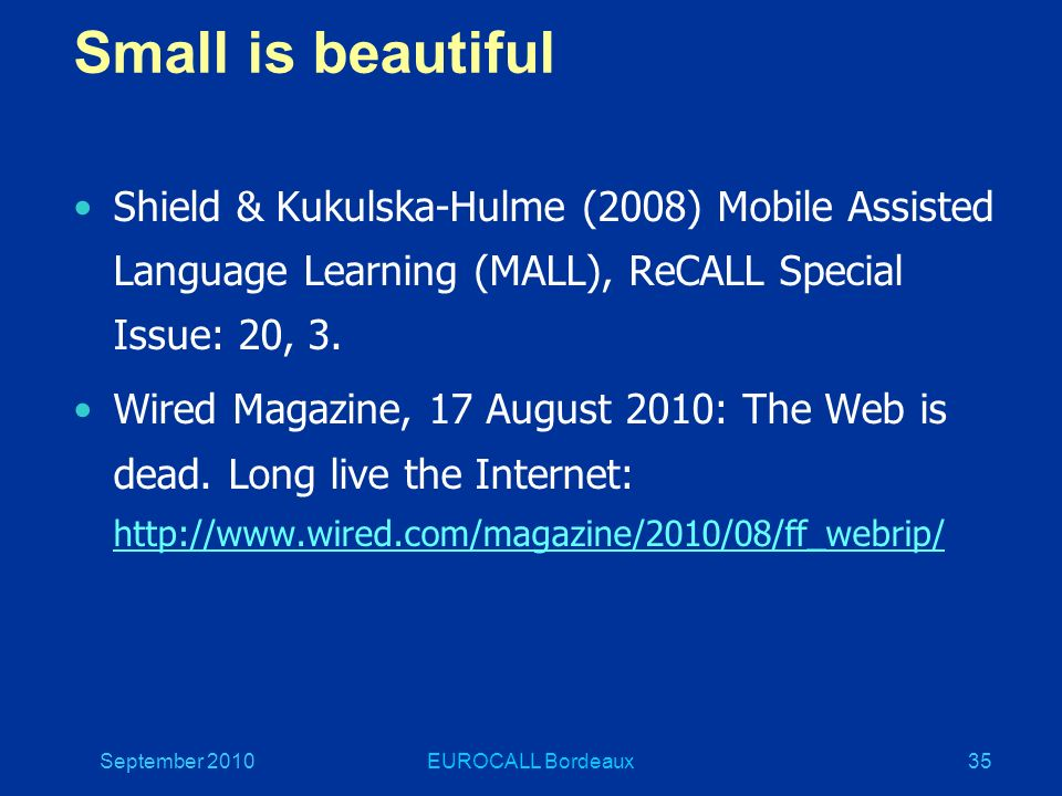 September 2010EUROCALL Bordeaux35 Small is beautiful Shield & Kukulska-Hulme (2008) Mobile Assisted Language Learning (MALL), ReCALL Special Issue: 20, 3.