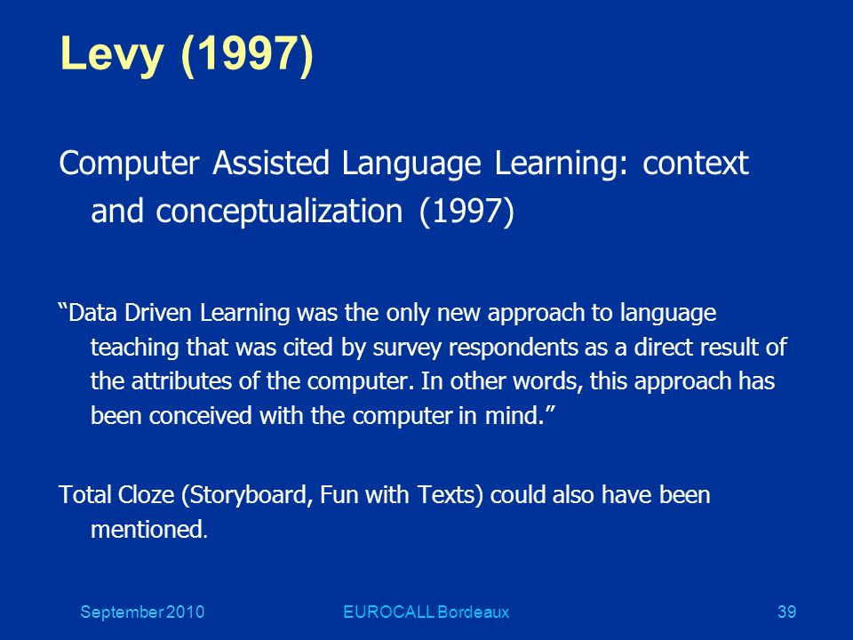 September 2010EUROCALL Bordeaux39 Levy (1997) Computer Assisted Language Learning: context and conceptualization (1997) Data Driven Learning was the only new approach to language teaching that was cited by survey respondents as a direct result of the attributes of the computer.