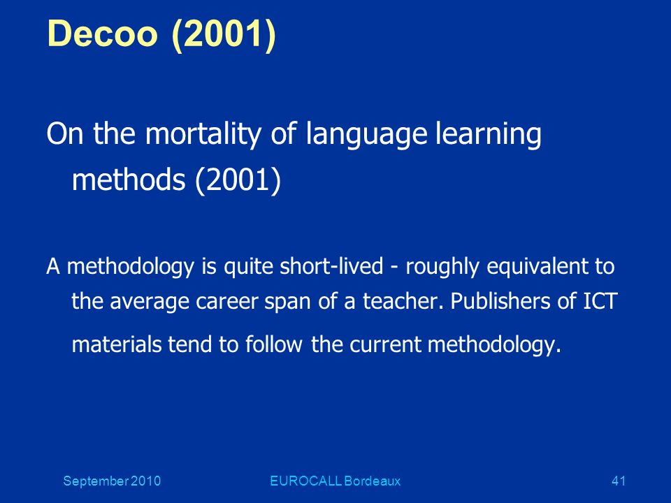 September 2010EUROCALL Bordeaux41 Decoo (2001) On the mortality of language learning methods (2001) A methodology is quite short-lived - roughly equivalent to the average career span of a teacher.