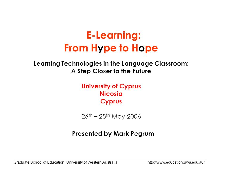 Learning Technologies in the Language Classroom: A Step Closer to the Future University of Cyprus Nicosia Cyprus 26 th – 28 th May 2006 Presented by Mark Pegrum Graduate School of Education, University of Western Australia   E-Learning: From Hype to Hope