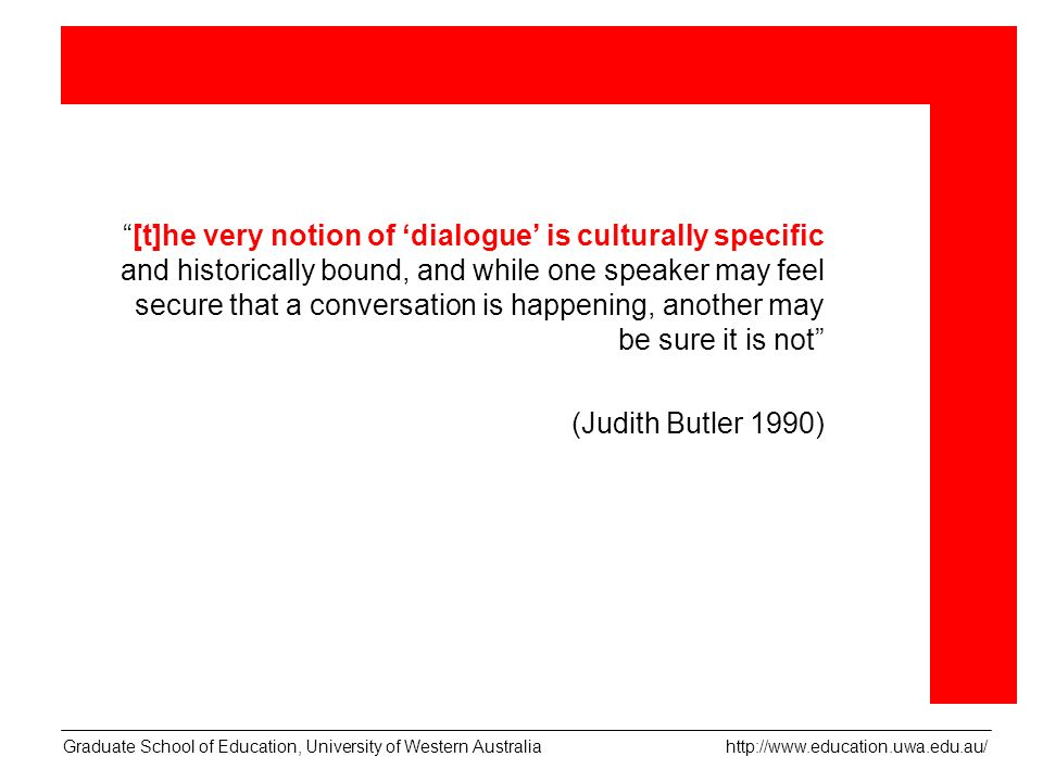 [t]he very notion of dialogue is culturally specific and historically bound, and while one speaker may feel secure that a conversation is happening, another may be sure it is not (Judith Butler 1990) Graduate School of Education, University of Western Australia