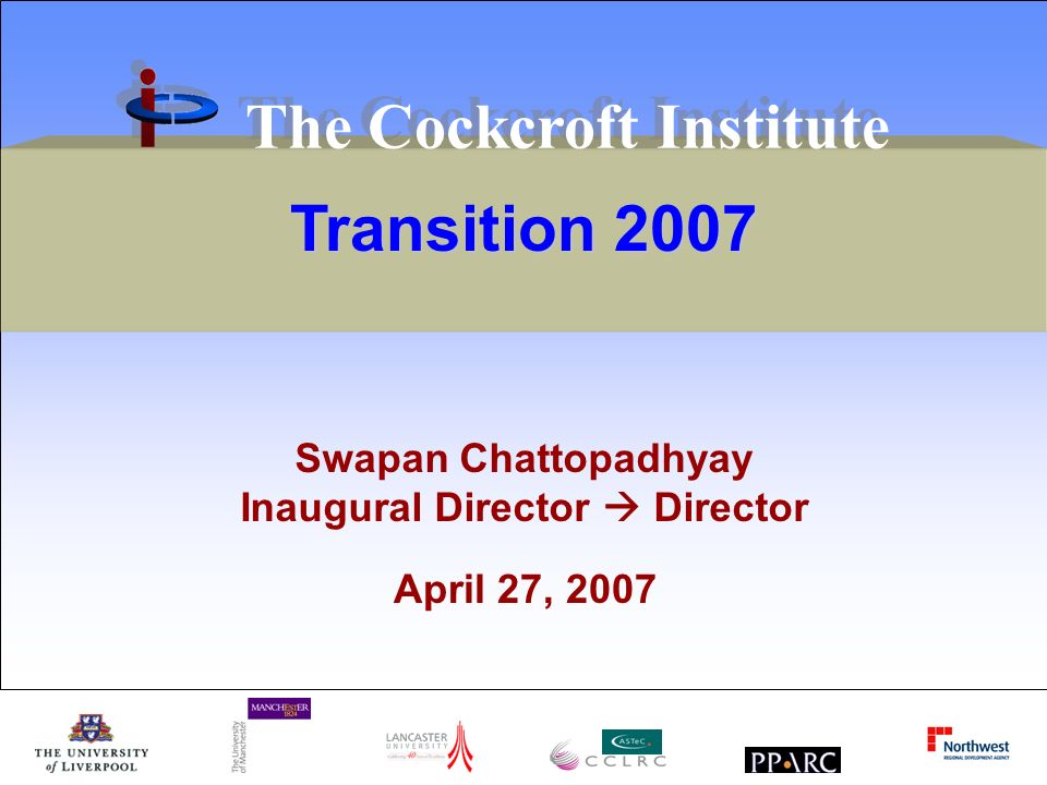 Transition 2007 The Cockcroft Institute Swapan Chattopadhyay Inaugural Director Director April 27, 2007
