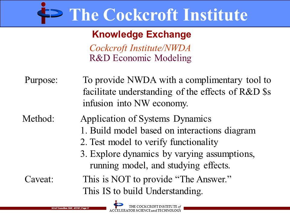 SC/st Transition 2007, 4/27/07, Page 17 THE COCKCROFT INSTITUTE of ACCELERATOR SCIENCE and TECHNOLOGY Cockcroft Institute/NWDA R&D Economic Modeling Purpose:To provide NWDA with a complimentary tool to facilitate understanding of the effects of R&D $s infusion into NW economy.