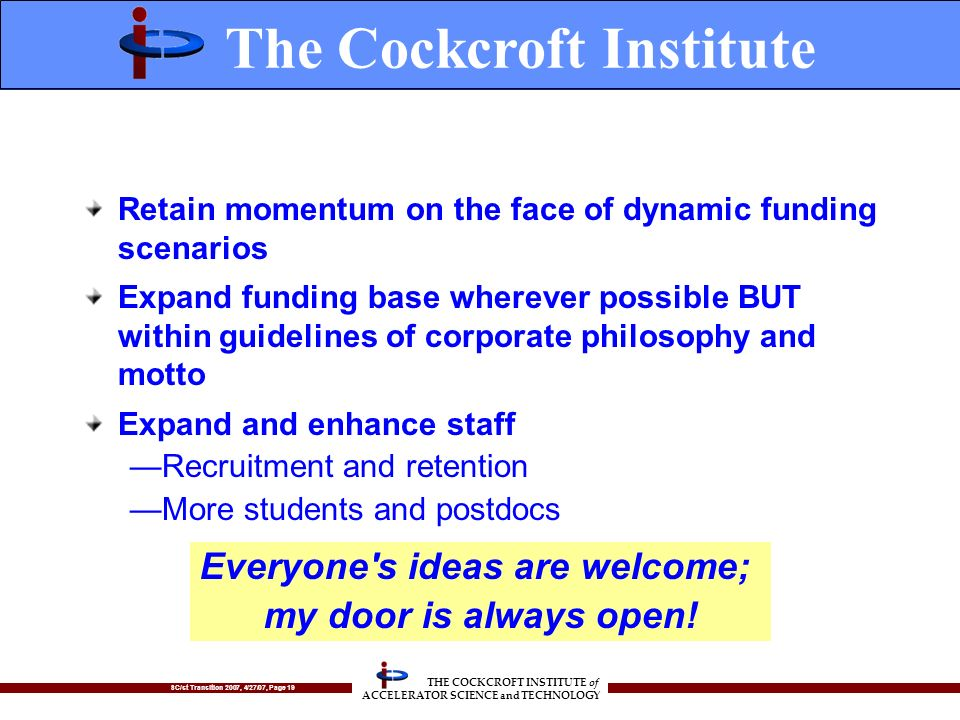 SC/st Transition 2007, 4/27/07, Page 19 THE COCKCROFT INSTITUTE of ACCELERATOR SCIENCE and TECHNOLOGY Retain momentum on the face of dynamic funding scenarios Expand funding base wherever possible BUT within guidelines of corporate philosophy and motto Expand and enhance staff Recruitment and retention More students and postdocs The Cockcroft Institute Everyone s ideas are welcome; my door is always open!