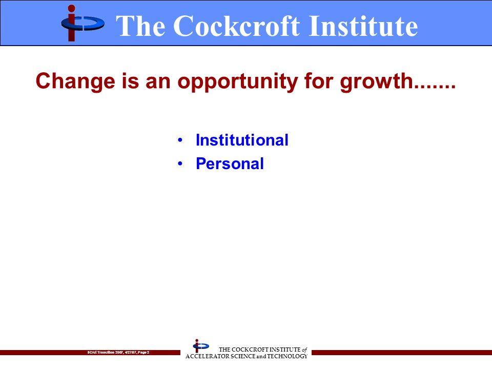 SC/st Transition 2007, 4/27/07, Page 2 THE COCKCROFT INSTITUTE of ACCELERATOR SCIENCE and TECHNOLOGY Change is an opportunity for growth.......
