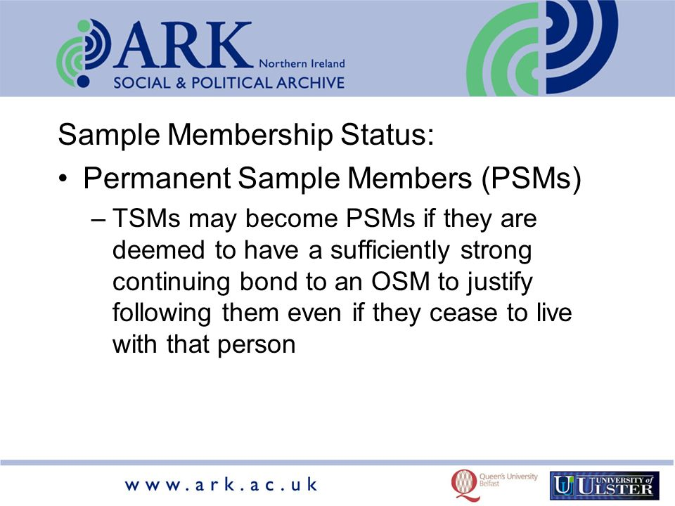 Sample Membership Status: Permanent Sample Members (PSMs) –TSMs may become PSMs if they are deemed to have a sufficiently strong continuing bond to an OSM to justify following them even if they cease to live with that person