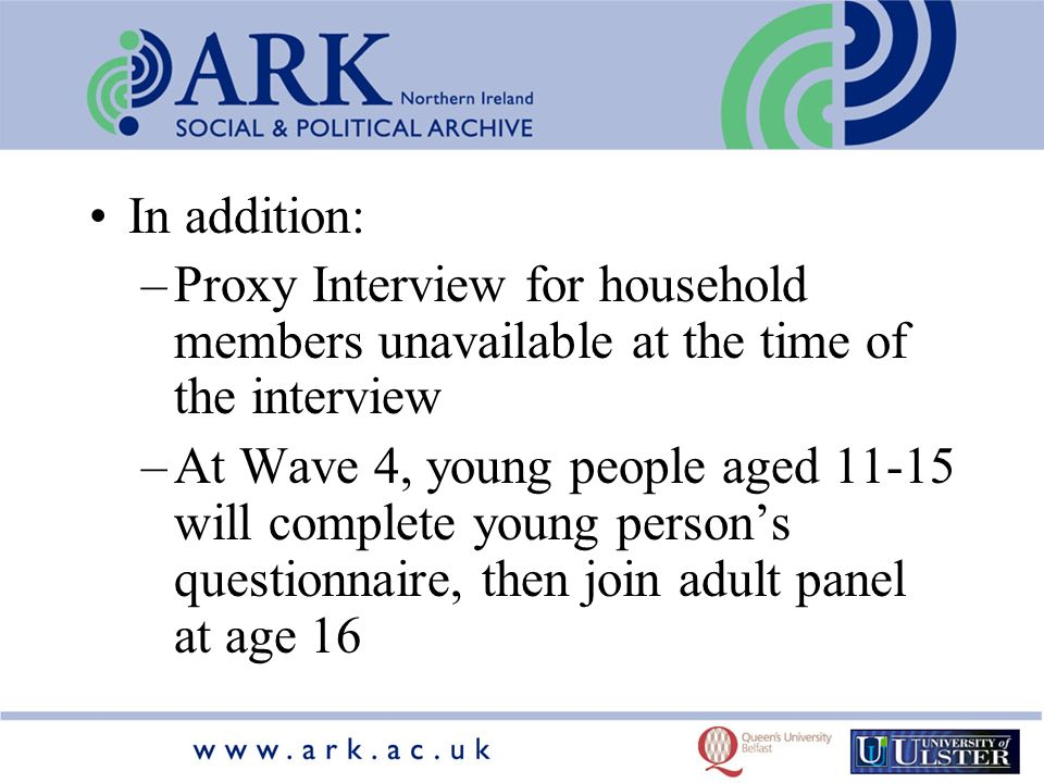 In addition: –Proxy Interview for household members unavailable at the time of the interview –At Wave 4, young people aged 11-15 will complete young persons questionnaire, then join adult panel at age 16