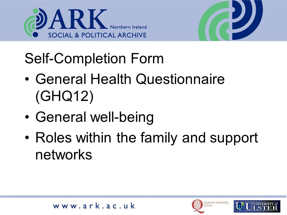Self-Completion Form General Health Questionnaire (GHQ12) General well-being Roles within the family and support networks