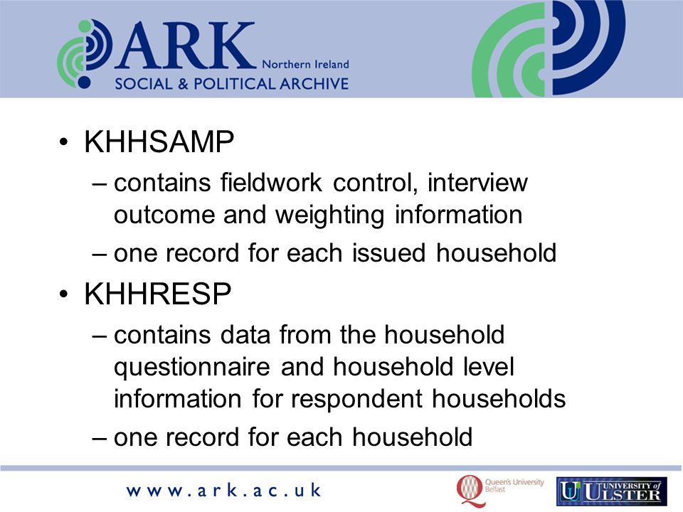KHHSAMP –contains fieldwork control, interview outcome and weighting information –one record for each issued household KHHRESP –contains data from the household questionnaire and household level information for respondent households –one record for each household