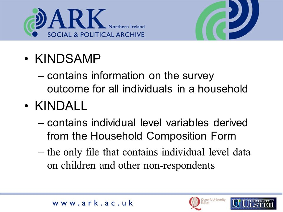 KINDSAMP –contains information on the survey outcome for all individuals in a household KINDALL –contains individual level variables derived from the Household Composition Form –the only file that contains individual level data on children and other non-respondents
