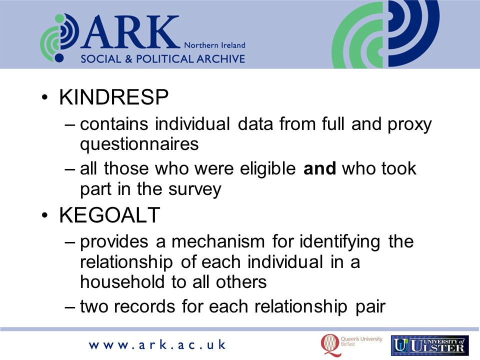 KINDRESP –contains individual data from full and proxy questionnaires –all those who were eligible and who took part in the survey KEGOALT –provides a mechanism for identifying the relationship of each individual in a household to all others –two records for each relationship pair