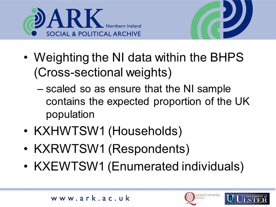 Weighting the NI data within the BHPS (Cross-sectional weights) –scaled so as ensure that the NI sample contains the expected proportion of the UK population KXHWTSW1 (Households) KXRWTSW1 (Respondents) KXEWTSW1 (Enumerated individuals)