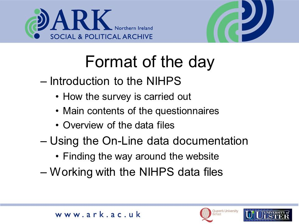 Format of the day –Introduction to the NIHPS How the survey is carried out Main contents of the questionnaires Overview of the data files –Using the On-Line data documentation Finding the way around the website –Working with the NIHPS data files