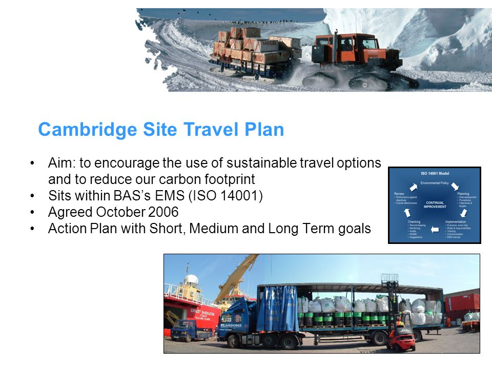 Aim: to encourage the use of sustainable travel options and to reduce our carbon footprint Sits within BASs EMS (ISO 14001) Agreed October 2006 Action Plan with Short, Medium and Long Term goals Cambridge Site Travel Plan