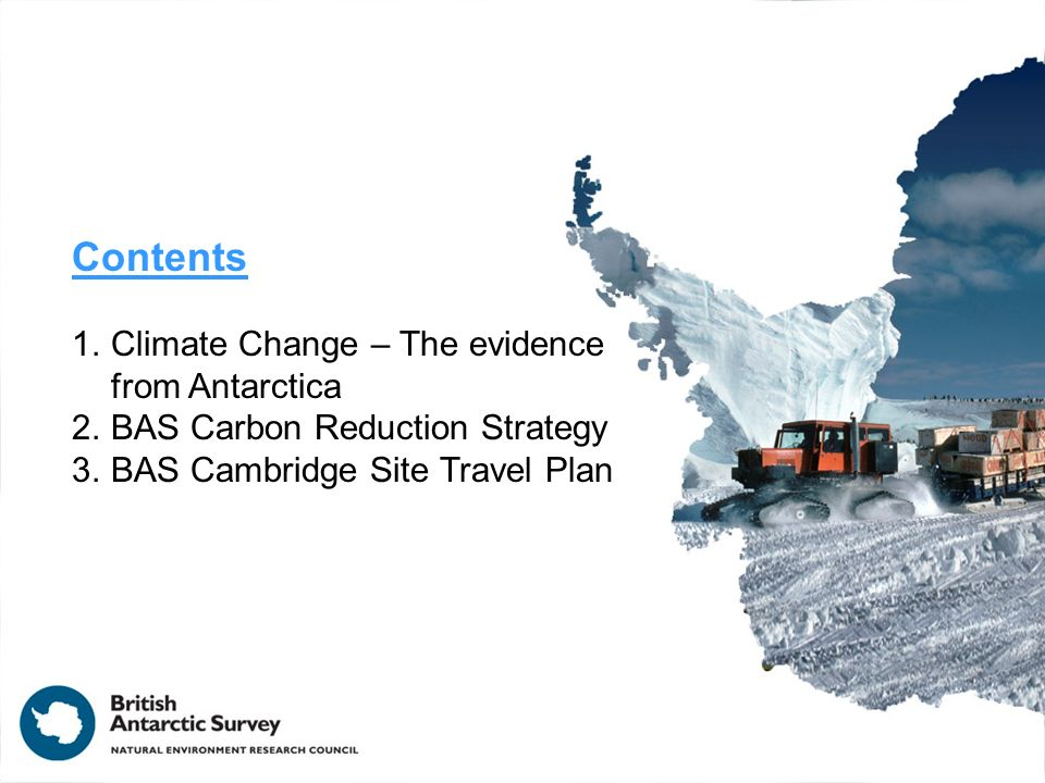 Contents 1.Climate Change – The evidence from Antarctica 2.BAS Carbon Reduction Strategy 3.BAS Cambridge Site Travel Plan