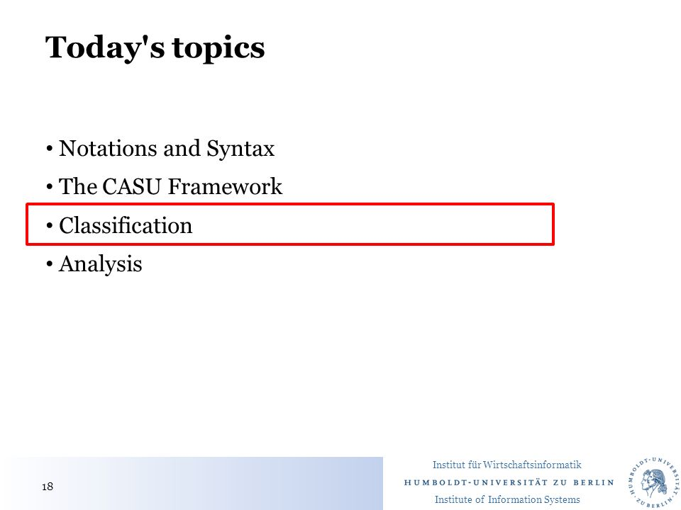 Institut für Wirtschaftsinformatik Institute of Information Systems Today s topics Notations and Syntax The CASU Framework Classification Analysis 18