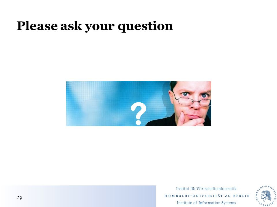 Institut für Wirtschaftsinformatik Institute of Information Systems Please ask your question 29