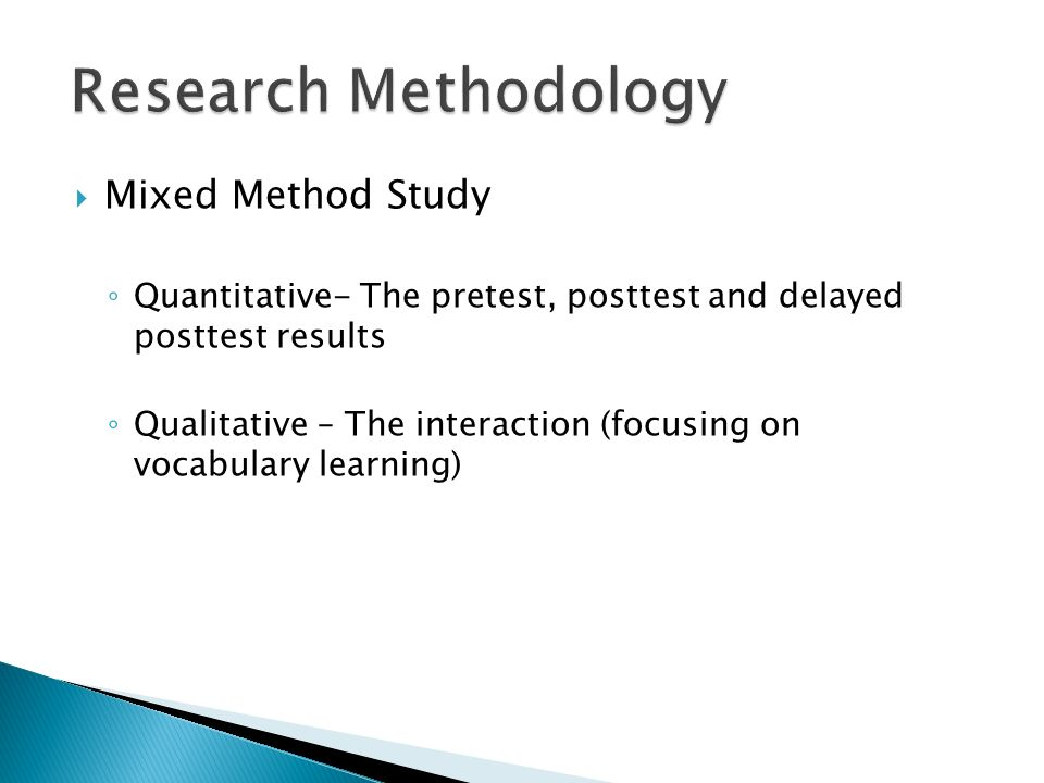 Mixed Method Study Quantitative- The pretest, posttest and delayed posttest results Qualitative – The interaction (focusing on vocabulary learning)