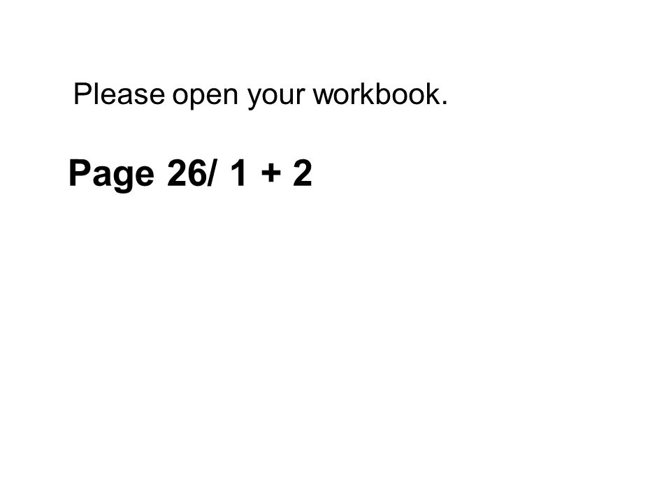 Please open your workbook. Page 26/ 1 + 2