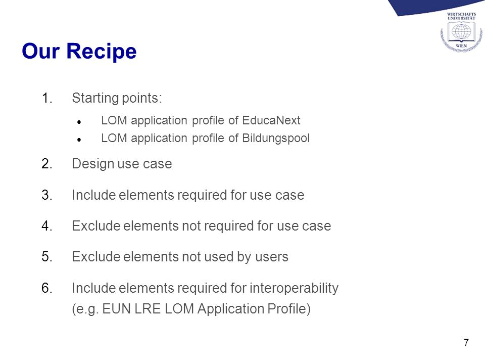 7 Our Recipe 1.Starting points: l LOM application profile of EducaNext l LOM application profile of Bildungspool 2.Design use case 3.Include elements required for use case 4.Exclude elements not required for use case 5.Exclude elements not used by users 6.Include elements required for interoperability (e.g.