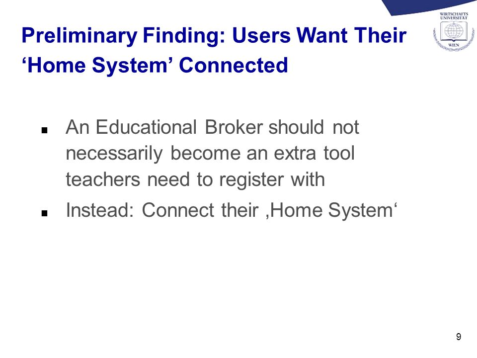 9 Preliminary Finding: Users Want Their Home System Connected n An Educational Broker should not necessarily become an extra tool teachers need to register with n Instead: Connect their Home System