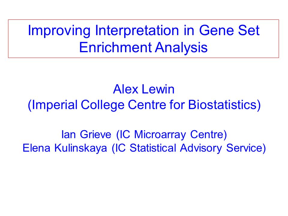 Alex Lewin (Imperial College Centre for Biostatistics) Ian Grieve (IC Microarray Centre) Elena Kulinskaya (IC Statistical Advisory Service) Improving Interpretation in Gene Set Enrichment Analysis