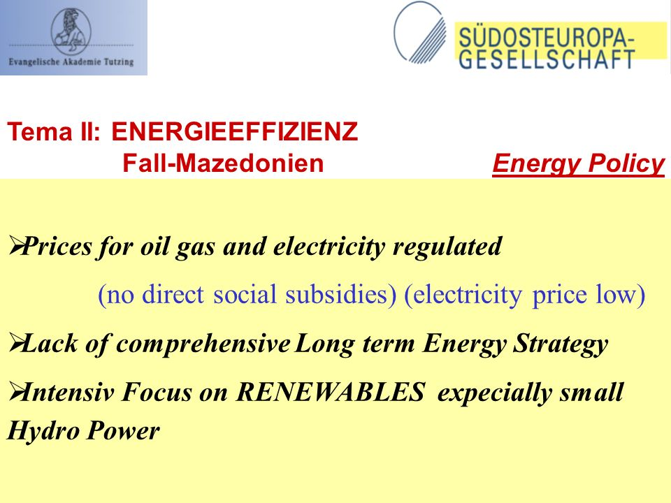 Prices for oil gas and electricity regulated (no direct social subsidies) (electricity price low) Lack of comprehensive Long term Energy Strategy Intensiv Focus on RENEWABLES expecially small Hydro Power Tema II: ENERGIEEFFIZIENZ Fall-Mazedonien Energy Policy
