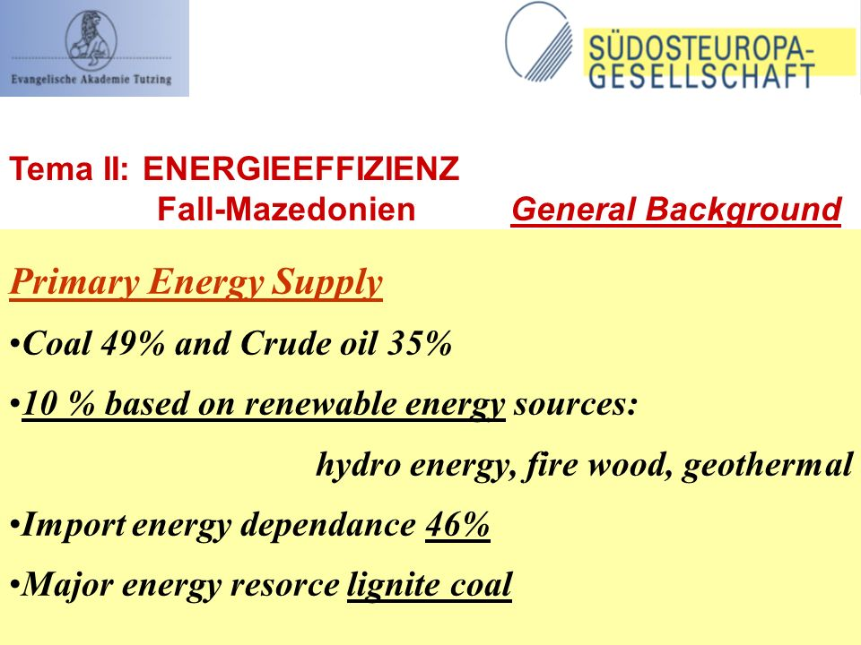 Primary Energy Supply Coal 49% and Crude oil 35% 10 % based on renewable energy sources: hydro energy, fire wood, geothermal Import energy dependance 46% Major energy resorce lignite coal Tema II: ENERGIEEFFIZIENZ Fall-Mazedonien General Background