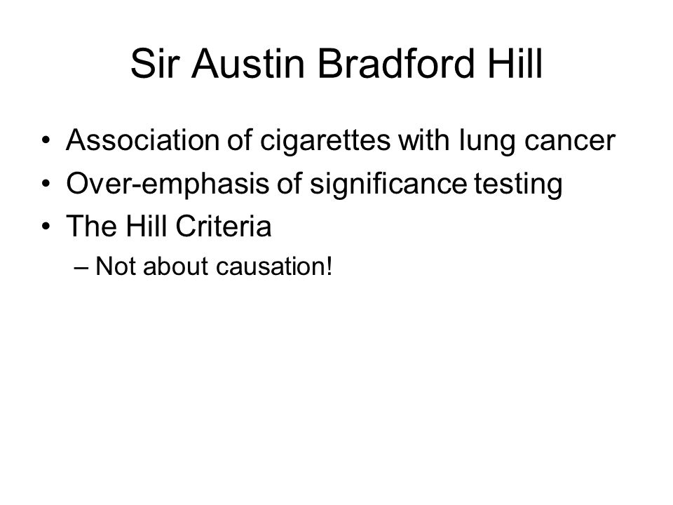 Sir Austin Bradford Hill Association of cigarettes with lung cancer Over-emphasis of significance testing The Hill Criteria –Not about causation!