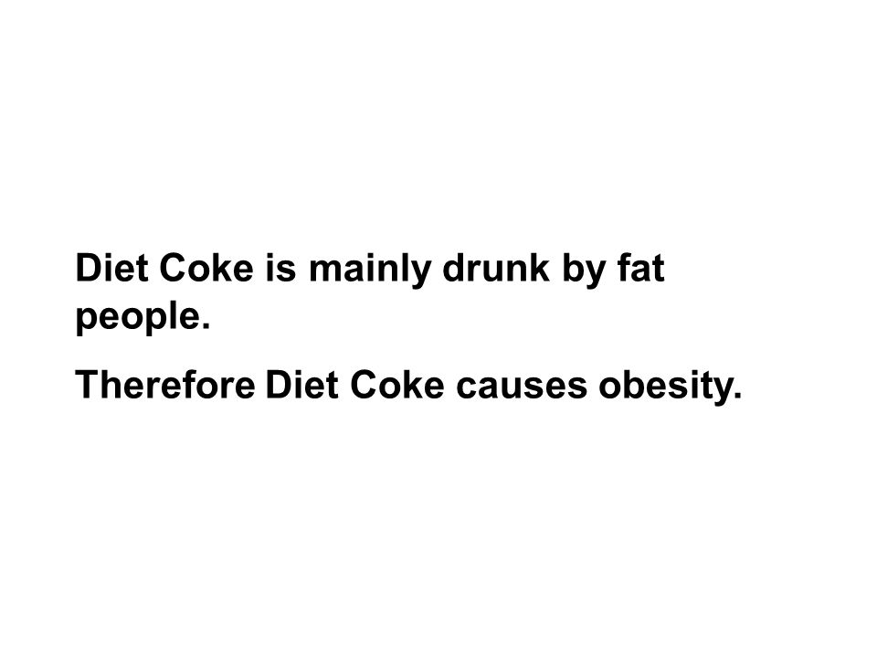 Diet Coke is mainly drunk by fat people. Therefore Diet Coke causes obesity.