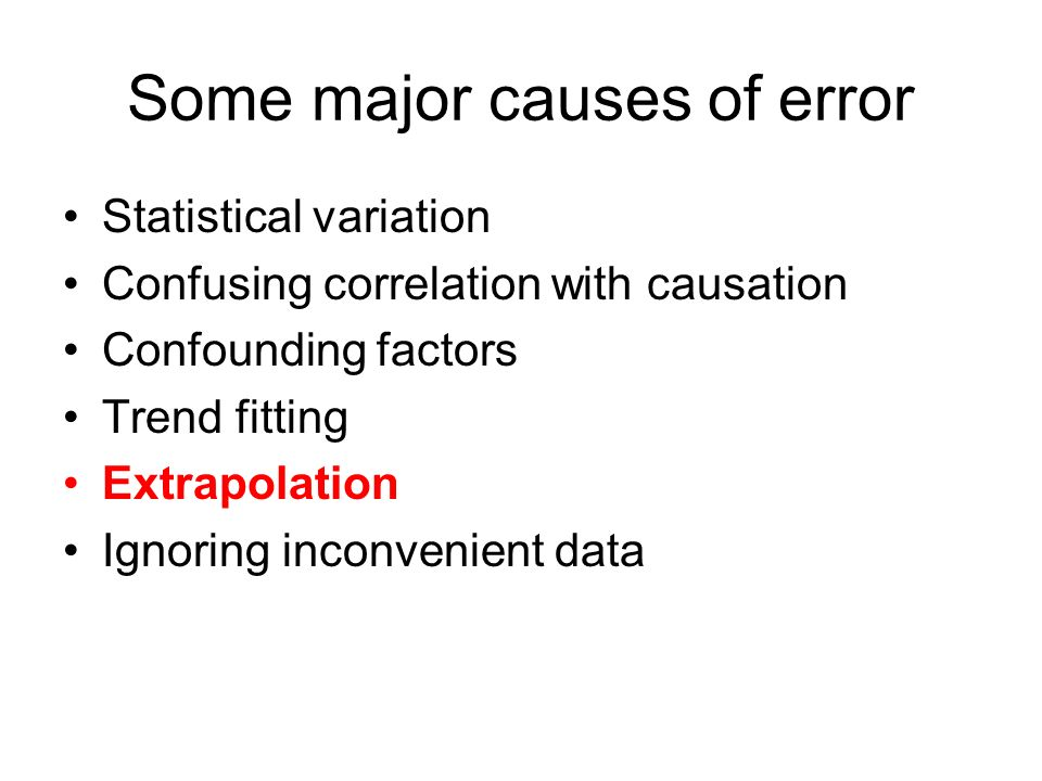 Some major causes of error Statistical variation Confusing correlation with causation Confounding factors Trend fitting Extrapolation Ignoring inconvenient data