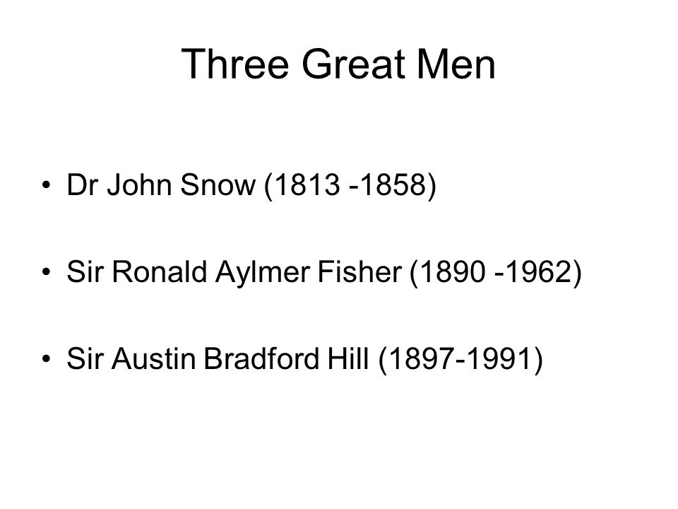Three Great Men Dr John Snow ( ) Sir Ronald Aylmer Fisher ( ) Sir Austin Bradford Hill ( )