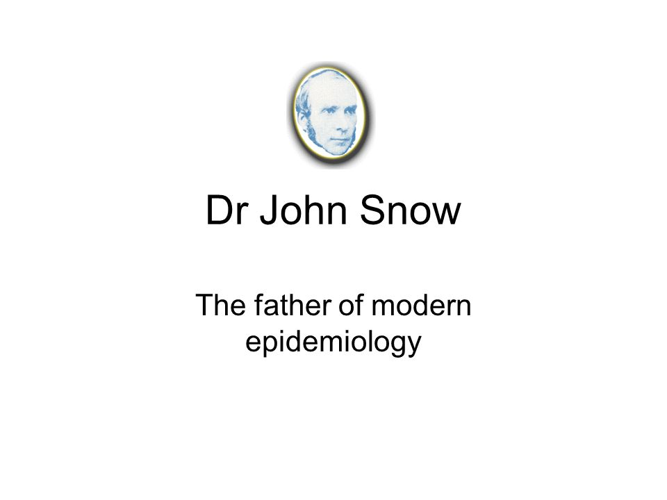 Dr John Snow The father of modern epidemiology