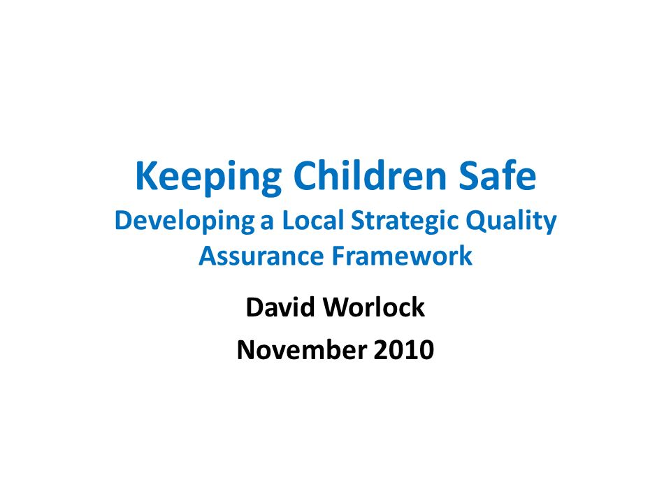 Keeping Children Safe Developing a Local Strategic Quality Assurance Framework David Worlock November 2010