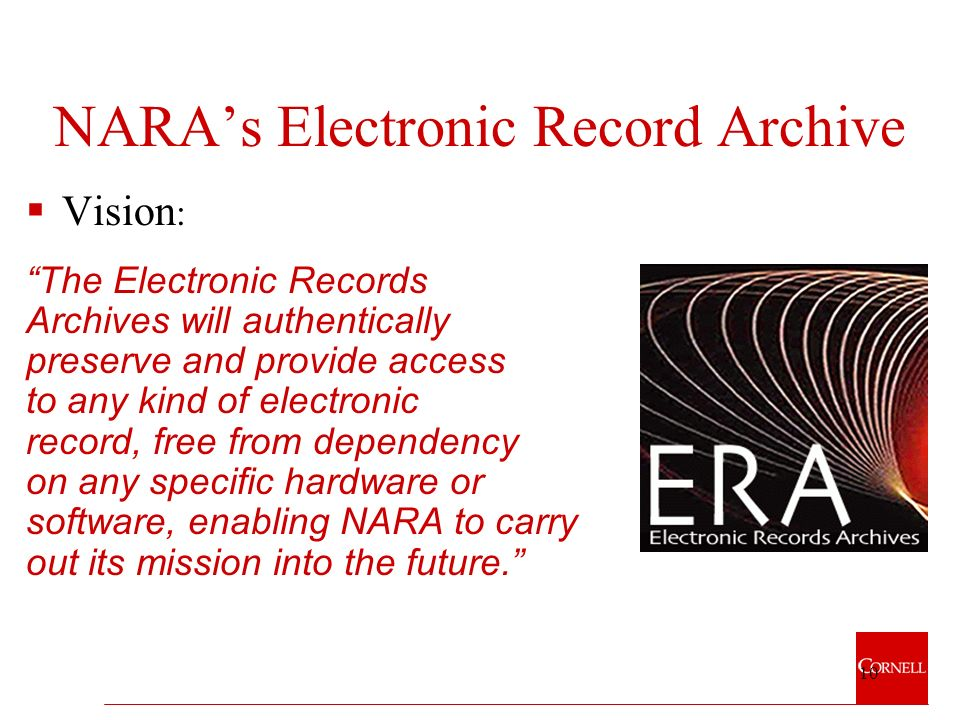 10 NARAs Electronic Record Archive Vision : The Electronic Records Archives will authentically preserve and provide access to any kind of electronic record, free from dependency on any specific hardware or software, enabling NARA to carry out its mission into the future.