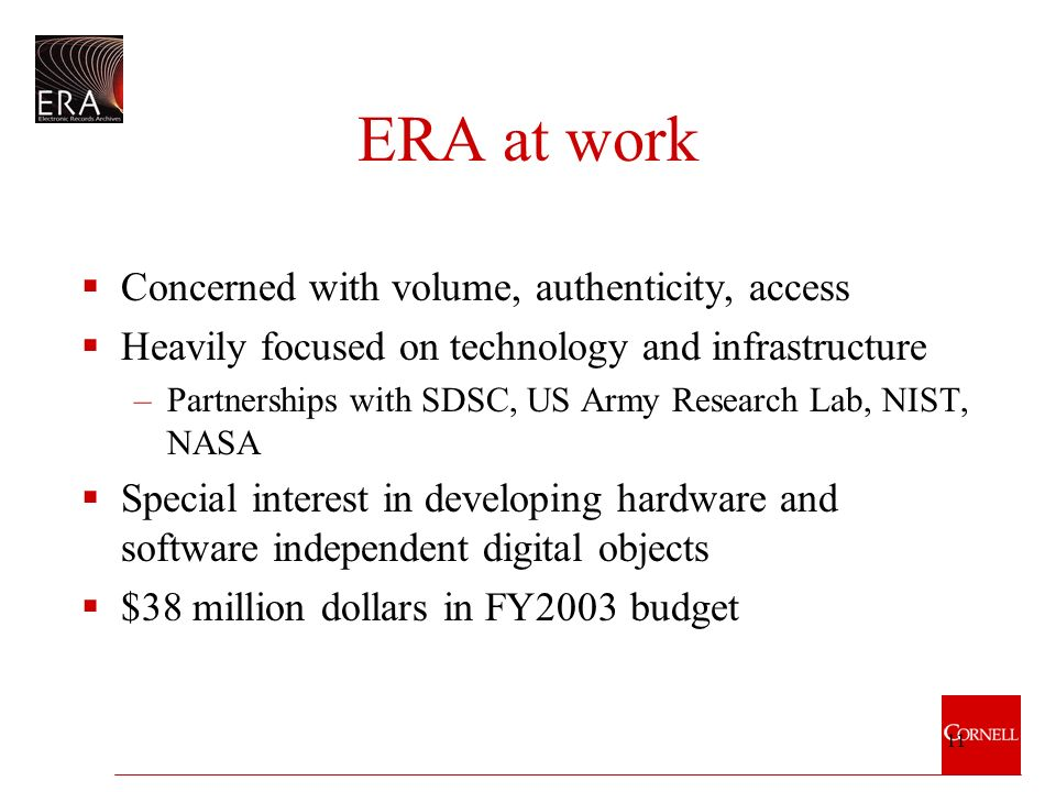 11 ERA at work Concerned with volume, authenticity, access Heavily focused on technology and infrastructure –Partnerships with SDSC, US Army Research Lab, NIST, NASA Special interest in developing hardware and software independent digital objects $38 million dollars in FY2003 budget