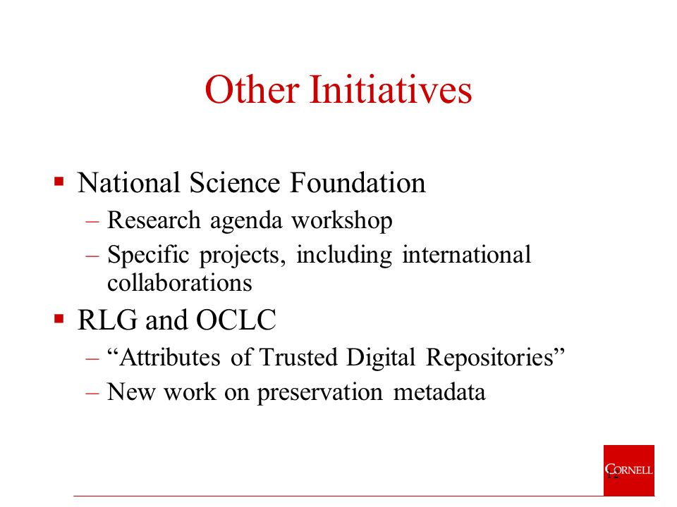 12 Other Initiatives National Science Foundation –Research agenda workshop –Specific projects, including international collaborations RLG and OCLC –Attributes of Trusted Digital Repositories –New work on preservation metadata