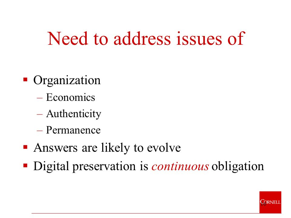 16 Need to address issues of Organization –Economics –Authenticity –Permanence Answers are likely to evolve Digital preservation is continuous obligation