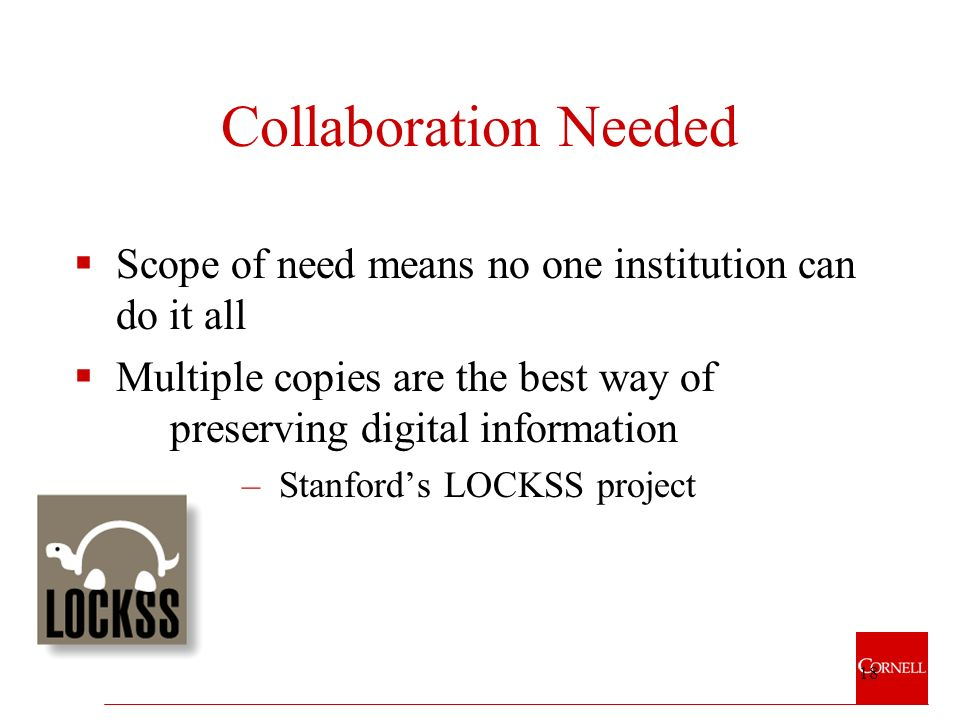 18 Collaboration Needed Scope of need means no one institution can do it all Multiple copies are the best way of preserving digital information –Stanfords LOCKSS project