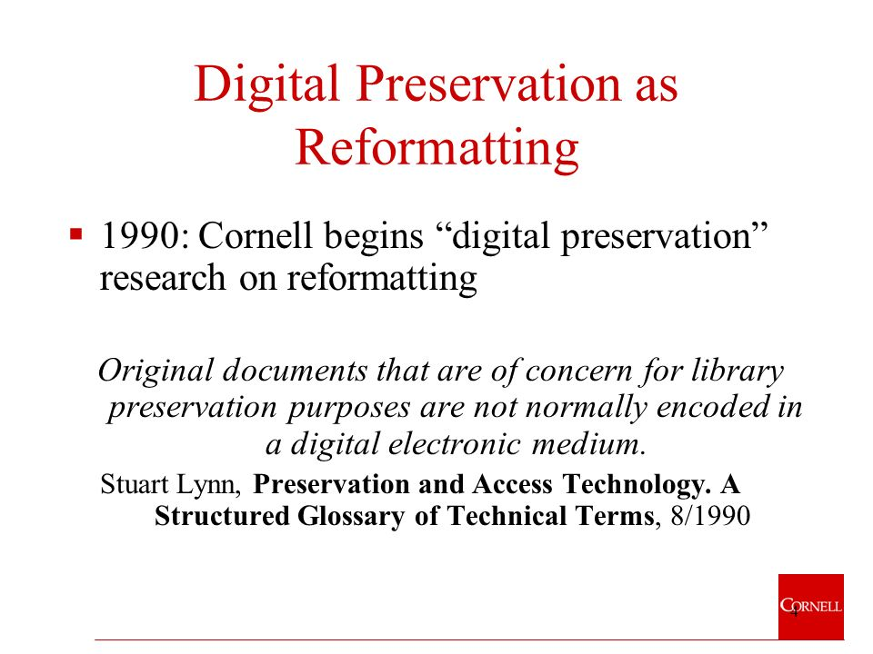 4 Digital Preservation as Reformatting 1990: Cornell begins digital preservation research on reformatting Original documents that are of concern for library preservation purposes are not normally encoded in a digital electronic medium.